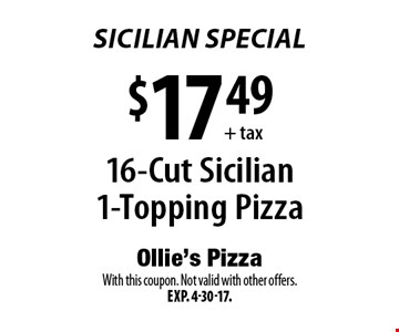 Sicilian Special - $17.49+tax 16-Cut Sicilian 1-Topping Pizza. With this coupon. Not valid with other offers. Exp. 4-30-17.