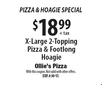 Pizza & Hoagie Special - $18.99+tax X-Large 2-Topping Pizza & Footlong Hoagie. With this coupon. Not valid with other offers. Exp. 4-30-17.