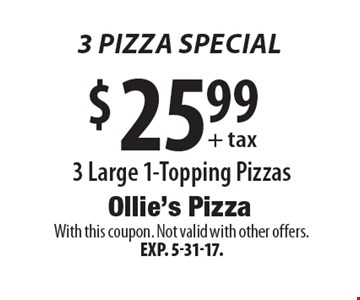 3 Pizza Special! $25.99+ tax 3 Large 1-Topping Pizzas. With this coupon. Not valid with other offers. Exp. 5-31-17.