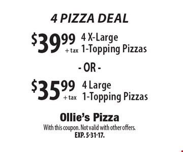 4 Pizza Deal! $35.99+ tax 4 Large 1-Topping Pizzas or $39.99+ tax 4 X-Large 1-Topping Pizzas. With this coupon. Not valid with other offers.Exp. 5-31-17.