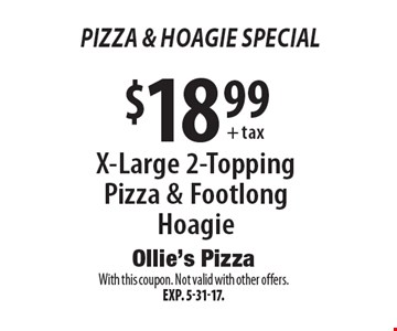 Pizza & Hoagie Special! $18.99+ tax X-Large 2-Topping Pizza & Footlong Hoagie. With this coupon. Not valid with other offers.Exp. 5-31-17.