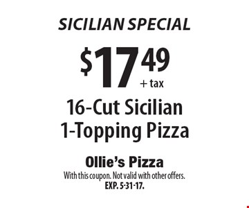 Sicilian Special! $17.49+ tax 16-Cut Sicilian 1-Topping Pizza. With this coupon. Not valid with other offers.Exp. 5-31-17.