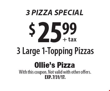 3 Pizza Special $25.99+ tax 3 Large 1-Topping Pizzas. With this coupon. Not valid with other offers. Exp. 7/31/17.