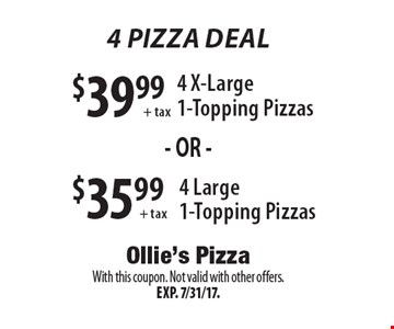 $39.99+ tax 4 X-Large 1-Topping Pizzas OR 4 Pizza Deal $35.99+ tax4 Large 1-Topping Pizzas. With this coupon. Not valid with other offers. Exp. 7/31/17.