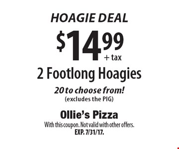 Hoagie Deal $14.99+ tax 2 Foot long Hoagies 20 to choose from! (excludes the PIG). With this coupon. Not valid with other offers.Exp. 7/31/17.