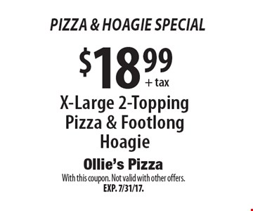 Pizza & hoagie Special $18.99+ tax X-Large 2-Topping Pizza & Footlong Hoagie. With this coupon. Not valid with other offers.Exp. 7/31/17.