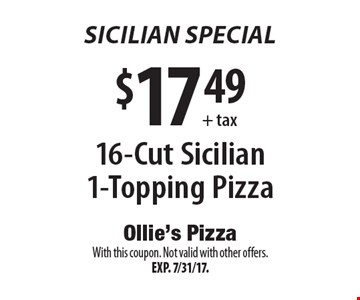 Sicilian Special $17.49+ tax 16-Cut Sicilian 1-Topping Pizza. With this coupon. Not valid with other offers.Exp. 7/31/17.