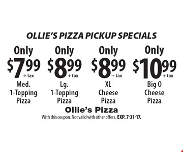 Ollie's Pizza PICKUP SPECIALS Only $7.99 + tax Med.1-Topping Pizza. Only $8.99 + tax Lg.1-Topping Pizza. Only $8.99 + tax XLCheese Pizza. Only $10.99 + tax Big O Cheese Pizza. With this coupon. Not valid with other offers. Exp. 7-31-17.