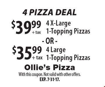 4 Pizza Deal  $39.99 + tax 4 X-Large 1-Topping Pizzas or $35.99 + tax 4 Large 1-Topping Pizzas. With this coupon. Not valid with other offers. Exp. 7-31-17.