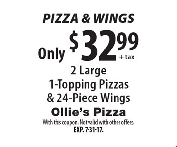 Pizza & Wings Only $32.99 + tax 2 Large 1-Topping Pizzas & 24-Piece Wings. With this coupon. Not valid with other offers. Exp. 7-31-17.