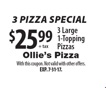 3 Pizza Special $25.99 + tax 3 Large 1-Topping Pizzas. With this coupon. Not valid with other offers. Exp. 7-31-17.
