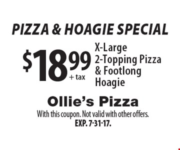 pizza & hoagie Special $18.99 + tax X-Large 2-Topping Pizza & Footlong Hoagie. With this coupon. Not valid with other offers. Exp. 7-31-17.