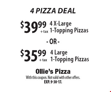 4 Pizza Deal $35.99 + tax 4 Large 1-Topping Pizzas or $39.99 + tax 4 X-Large 1-Topping Pizzas. With this coupon. Not valid with other offers. Exp. 9-30-17.