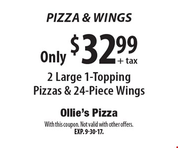 Pizza & Wings. Only $32.99 + tax 2 Large 1-Topping Pizzas & 24-Piece Wings. With this coupon. Not valid with other offers. Exp. 9-30-17.