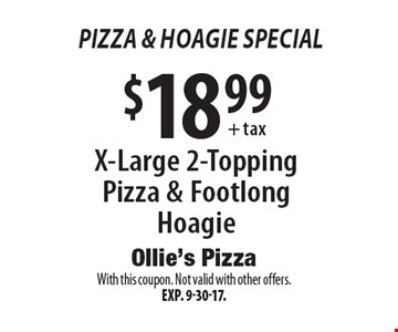 Pizza & Hoagie Special. $18.99 + tax X-Large 2-Topping Pizza & Footlong Hoagie. With this coupon. Not valid with other offers. Exp. 9-30-17.