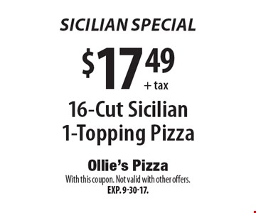Sicilian Special. $17.49 + tax 16-Cut Sicilian 1-Topping Pizza. With this coupon. Not valid with other offers. Exp. 9-30-17.
