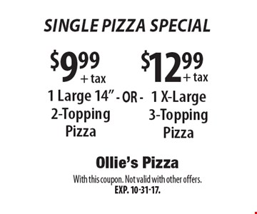 Single Pizza Special $12.99 + tax 1 X-Large 3-Topping Pizza OR $9.99 + tax 1 Large 14