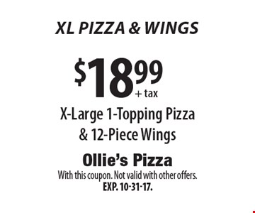 XL PIZZA & wings $18.99 + tax X-Large 1-Topping Pizza & 12-Piece Wings. With this coupon. Not valid with other offers. Exp. 10-31-17.