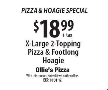 Pizza & hoagie Special $18.99 + tax X-Large 2-Topping Pizza & Footlong Hoagie. With this coupon. Not valid with other offers. Exp. 10-31-17.