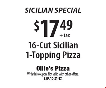 Sicilian Special $17.49 + tax 16-Cut Sicilian 1-Topping Pizza. With this coupon. Not valid with other offers.Exp. 10-31-17.
