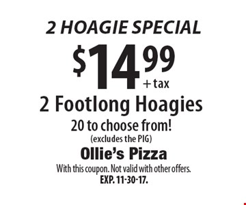 2 hoagie special $14.99 + tax - 2 Footlong Hoagies, 20 to choose from! (excludes the PIG). With this coupon. Not valid with other offers. Exp. 11-30-17.
