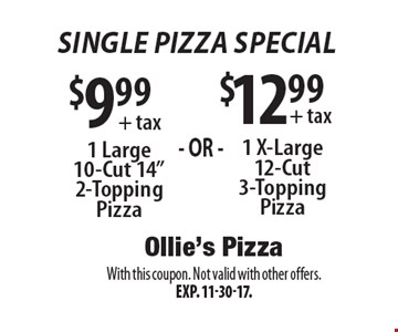 Single Pizza Special - $12.99 + tax 1 X-Large 12-Cut 3-Topping Pizza. $9.99 + tax 1 Large 10-Cut 14