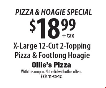 Pizza & Hoagie Special - $18.99 + tax X-Large 12-Cut 2-Topping Pizza & Footlong Hoagie. With this coupon. Not valid with other offers.Exp. 11-30-17.