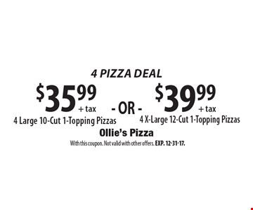 4 Pizza Deal. $35.99 + tax 4 Large 10-Cut 1-Topping Pizzas. $39.99 + tax 4 X-Large 12-Cut 1-Topping Pizzas. With this coupon. Not valid with other offers. Exp. 12-31-17.