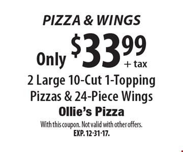 Pizza & Wings. Only $33.99 + tax 2 Large 10-Cut 1-Topping Pizzas & 24-Piece Wings. With this coupon. Not valid with other offers. Exp. 12-31-17.