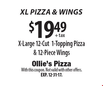 XL PIZZA & wings. $19.49 + tax X-Large 12-Cut 1-Topping Pizza & 12-Piece Wings. With this coupon. Not valid with other offers. Exp. 12-31-17.