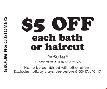 Grooming Customers. $5 Off Each Bath Or Haircut. Not to be combined with other offers. Excludes holiday stays. Use before 6-30-17. LF0417