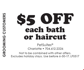 grooming CUSTOMERS $5 off each bathor haircut. Not to be combined with other offers. Excludes holiday stays. Use before 6-30-17. LF0517