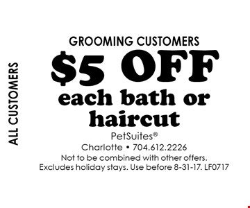all CUSTOMERS $5 off each bath or haircut. grooming customers. Not to be combined with other offers. Excludes holiday stays. Use before 8-31-17. LF0717