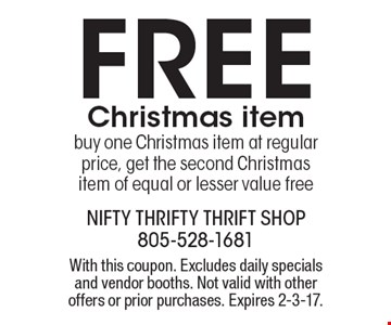 FREE Christmas item buy one Christmas item at regular price, get the second Christmas item of equal or lesser value free. With this coupon. Excludes daily specials and vendor booths. Not valid with other offers or prior purchases. Expires 2-3-17.