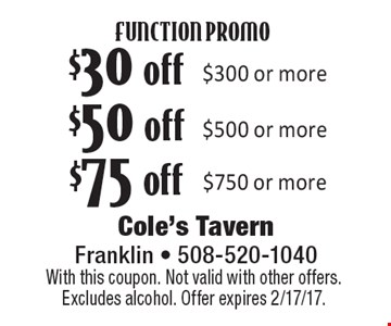 FUNCTION PROMO $75 off $750 or more. $50 off $500 or more. $30 off $300 or more. With this coupon. Not valid with other offers. Excludes alcohol. Offer expires 2/17/17.