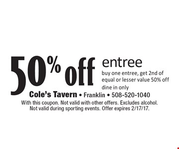 50% off entree buy one entree, get 2nd of equal or lesser value 50% off. dine in only. With this coupon. Not valid with other offers. Excludes alcohol.Not valid during sporting events. Offer expires 2/17/17.
