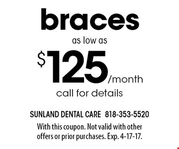$125/month braces as low as call for details. With this coupon. Not valid with other offers or prior purchases. Exp. 4-17-17.