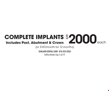Complete implants for $2,000 each (or $167/month for 12 months). Includes post, abutment & crown. Call for details. Exp. 5-22-17.