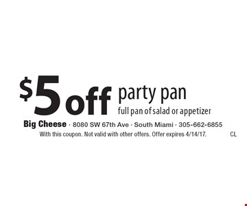 $5 off party pan full pan of salad or appetizer. With this coupon. Not valid with other offers. Offer expires 4/14/17.