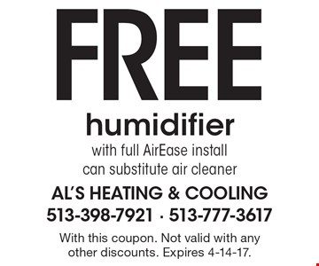 Free humidifier with full AirEase install. Can substitute air cleaner. With this coupon. Not valid with any other discounts. Expires 4-14-17.
