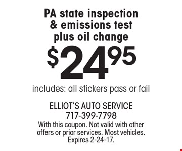 $24.95 PA state inspection & emissions test plus oil change. Includes: all stickers pass or fail. With this coupon. Not valid with other offers or prior services. Most vehicles. Expires 2-24-17.