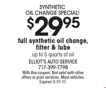 $29.95 SYNTHETIC OIL CHANGE SPECIAL! Full synthetic oil change, filter & lube. Up to 5 quarts of oil. With this coupon. Not valid with other offers or prior services. Most vehicles. Expires 3-31-17.