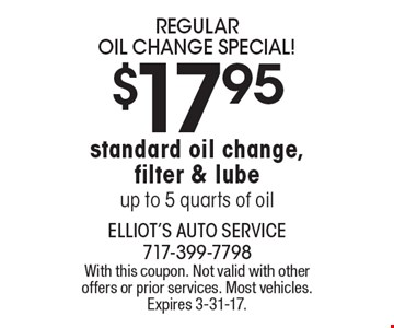 $17.95 REGULAR OIL CHANGE SPECIAL! Standard oil change, filter & lube. Up to 5 quarts of oil. With this coupon. Not valid with other offers or prior services. Most vehicles. Expires 3-31-17.