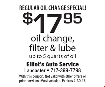 Regular oil change special! $17.95 oil change, filter & lube up to 5 quarts of oil. With this coupon. Not valid with other offers or prior services. Most vehicles. Expires 4-30-17.