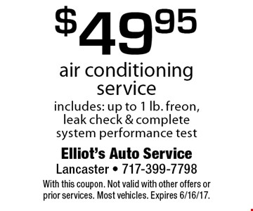 $49.95 air conditioning service. Includes: up to 1 lb. freon, leak check & complete system performance test. With this coupon. Not valid with other offers or prior services. Most vehicles. Expires 6/16/17.