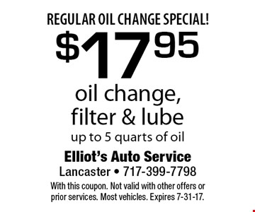Regular oil change special! $17.95 oil change, filter & lube. Up to 5 quarts of oil. With this coupon. Not valid with other offers or prior services. Most vehicles. Expires 7-31-17.