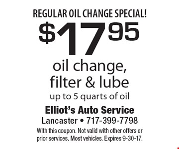 Regular oil change special! $17.95 oil change, filter & lube up to 5 quarts of oil. With this coupon. Not valid with other offers or prior services. Most vehicles. Expires 9-30-17.
