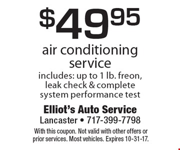 $49.95 air conditioning service. Includes: up to 1 lb. freon, leak check & complete system performance test. With this coupon. Not valid with other offers or prior services. Most vehicles. Expires 10-31-17.