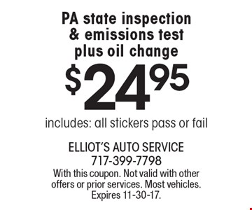 $24.95 PA state inspection & emissions test plus oil change includes: all stickers pass or fail. With this coupon. Not valid with other offers or prior services. Most vehicles. Expires 11-30-17.