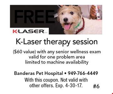 Free K-Laser therapy session ($60 value) with any senior wellness exam valid for one problem arealimited to machine availability. With this coupon. Not valid with other offers. Exp. 4-30-17.